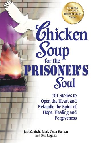 Chicken Soup for the Prisoner's Soul: 101 Stories to Open the Heart and Rekindle the Spirit of Hope, Healing and Forgiveness - Chicken Soup for the Soul (Paperback)