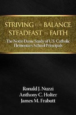 Striving for Balance, Steadfast in Faith: The Notre Dame Study of U.S. Catholic Elementary School Principals (Hardback)