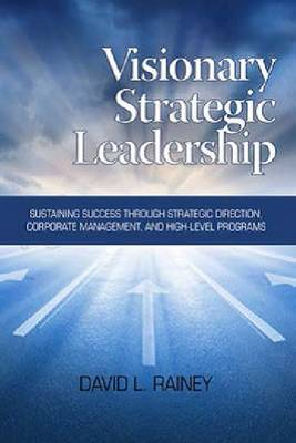 Visionary Strategic Leadership: Sustaining Success Through Strategic Direction, Corporate Management and High-Level Programs (Paperback)
