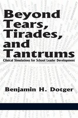 Beyond Tears, Tirades, and Tantrums: Clinical Simulations for School Leader Development (Paperback)