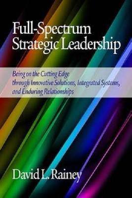 Full-Spectrum Strategic Leadership: Being on the Cutting Edge through Innovative Solutions, Integrated Systems, and Enduring Relationships (Paperback)
