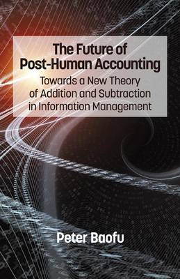 The Future of Post-Human Accounting: Towards a New Theory of Addition and Subtraction in Information Management (Paperback)