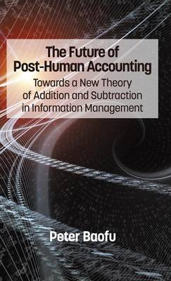 The Future of Post-Human Accounting: Towards a New Theory of Addition and Subtraction in Information Management (Hardback)