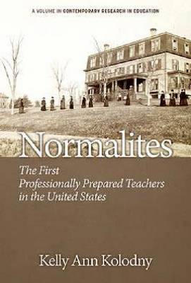Normalites: The First Professionally Prepared Teachers in the United States - Contemporary Research in Education (Paperback)
