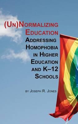 Unnormalizing Education: Addressing Homophobia in Higher Education and K-12 Schools (Hardback)
