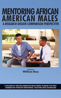 Mentoring African American Males: A Research Design Comparison Perspective - African American Male Series: Guiding the Next Generation Through mentoring, Teaching and Counseling (Hardback)
