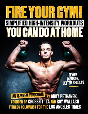 Fire Your Gym!: Simplified High-Intensity Workouts You Can Do At Home (Paperback)