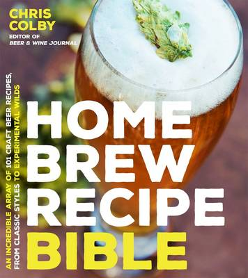 Home Brew Recipe Bible: An Incredible Array of 101 Craft Beer Recipes, From Classic Styles to Experimental Wilds (Paperback)