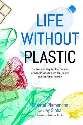 Life Without Plastic: The Practical Step-by-Step Guide to Avoiding Plastic to Keep Your Family and the Planet Healthy (Paperback)