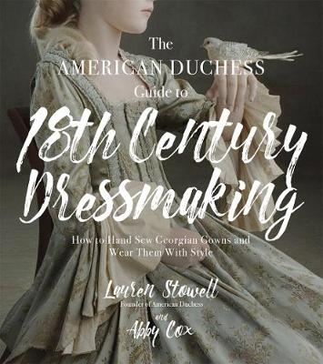 The American Duchess Guide to 18th Century Dressmaking: How to Hand Sew Georgian Gowns and Wear Them With Style (Paperback)