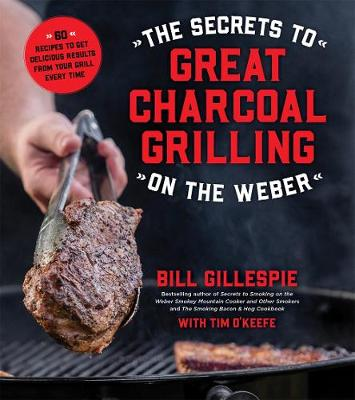 The Secrets to Great Charcoal Grilling on the Weber: More Than 60 Recipes to Get Delicious Results from Your Grill Every Time (Paperback)