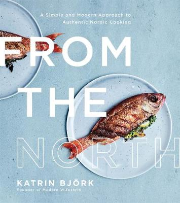 From the North: A Simple and Modern Approach to Authentic Nordic Cooking (Paperback)