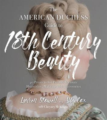 The American Duchess Guide to 18th Century Beauty: 40 Projects for Period-Accurate Hairstyles, Makeup and Accessories (Paperback)