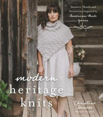 Modern Heritage Knits: Sweaters, Shawls and Accessories Inspired by American-Made Yarns (Paperback)