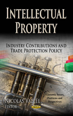 Intellectual Property: Industry Contributions & Trade Protection Policy (Hardback)