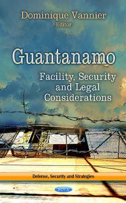 Guantanamo: Facility, Security & Legal Considerations (Hardback)