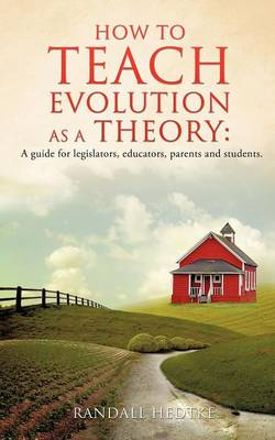 How to Teach Evolution as a Theory: A Guide for Legislators, Educators, Parents and Students. (Paperback)