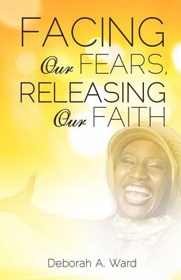 Facing Our Fears, Releasing Our Faith (Paperback)