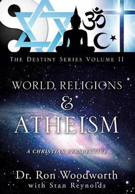 World Religions & Atheism: A Christian Perspective the Destiny Series Volume II (Hardback)