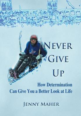 Never Give Up: How Determination Can Give You a Better Look at Life (Hardback)
