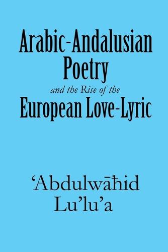 Arabic-Andalusian Poetry and the Rise of the European Love-Lyric (Paperback)
