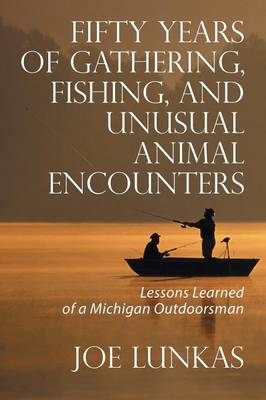 Fifty Years of Gathering, Fishing, and Unusual Animal Encounters: Lessons Learned of a Michigan Outdoorsman (Paperback)