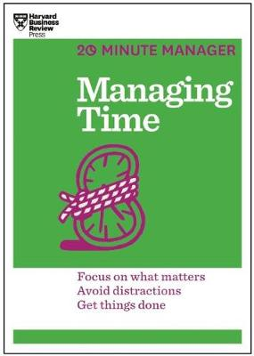 Managing Time (HBR 20-Minute Manager Series): Focus on What Matters, Avoid Distractions, Get Things Done (Paperback)