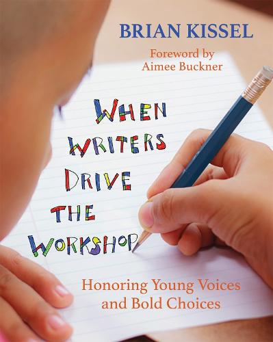 When Writers Drive the Workshop: Honoring Young Voices and Bold Choices (Paperback)
