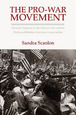 The Pro-War Movement: Domestic Support for the Vietnam War and the Making of Modern American Conservatis - Culture, Politics and the Cold War (Hardback)