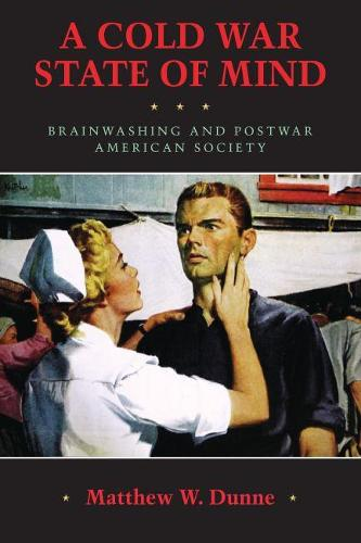 A Cold War State of Mind: Brainwashing and Postwar American Society - Culture, Politics, and the Cold War (Paperback)