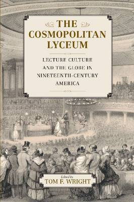 The Cosmopolitan Lyceum: Lecture Culture and the Globe in Nineteenth-Century America (Hardback)