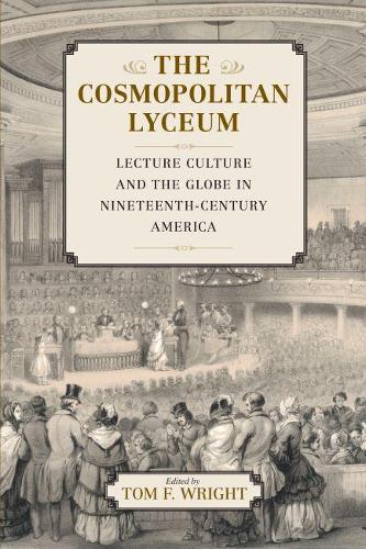 The Cosmopolitan Lyceum: Lecture Culture and the Globe in Nineteenth-Century America (Paperback)