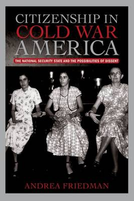 Citizenship in Cold War America: The National Security State and the Possibilities of Dissent - Culture, Politics, and the Cold War (Hardback)