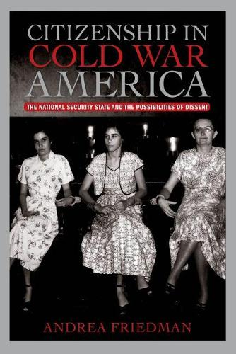 Citizenship in Cold War America: The National Security State and the Possibilities of Dissent - Culture, Politics, and the Cold War (Paperback)