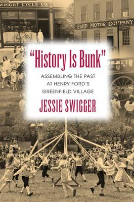 History Is Bunk: Assembling the Past at Henry Ford's Greenfield Village - Public History in Historical Perspective (Hardback)