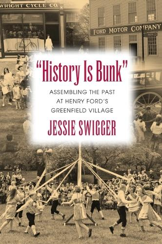 History Is Bunk: Assembling the Past at Henry Ford's Greenfield Village - Public History in Historical Perspective (Paperback)