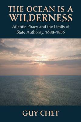 The Ocean Is a Wilderness: Atlantic Piracy and the Limits of State Authority 1688-1856 (Hardback)