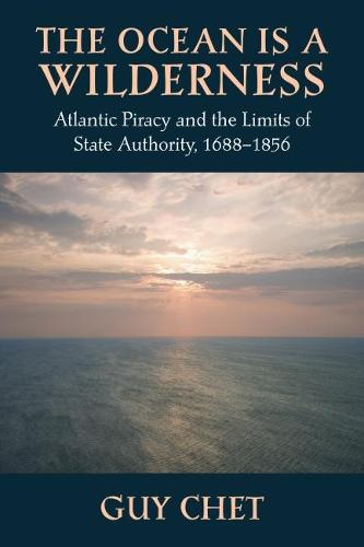 The Ocean Is a Wilderness: Atlantic Piracy and the Limits of State Authority 1688-1856 (Paperback)