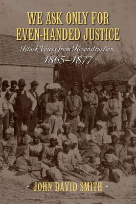 We Ask Only for Even-Handed Justice: Black Voices from Reconstruction, 1865-1877 (Hardback)