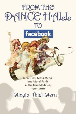 From the Dance Hall to Facebook: Teen Girls, Mass Media, and Moral Panic in the United States, 1905-2010 (Hardback)