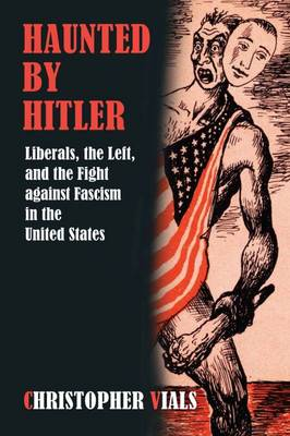 Haunted by Hitler: Liberals, the Left, and the Fight Against Fascism in the United States (Hardback)