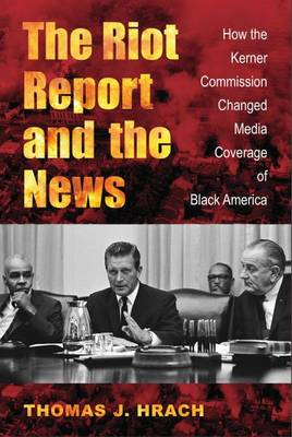 The Riot Report and the News: How the Kerner Commission Changed Media Coverage of Black America (Hardback)