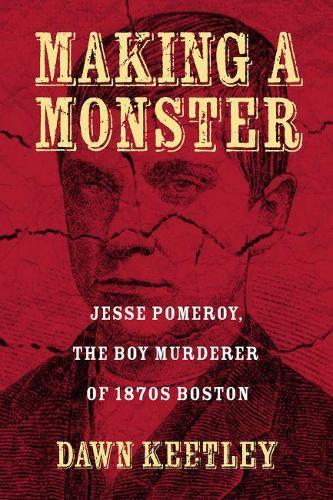 Making a Monster: Jesse Pomeroy, the Boy Murderer of 1870s Boston (Hardback)