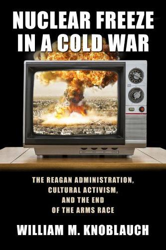 Nuclear Freeze in a Cold War: The Reagan Administration, Cultural Activism, and the End of the Arms Race - Culture and Politics in the Cold War and Beyond (Hardback)