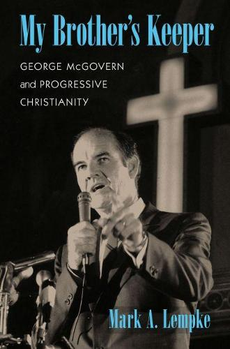 My Brother's Keeper: George McGovern and Progressive Christianity - Culture and Politics in the Cold War and Beyond (Paperback)