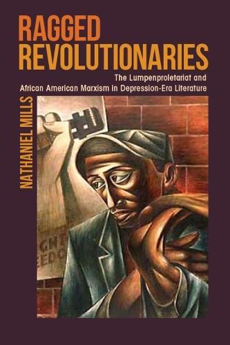 Ragged Revolutionaries: The Lumpenproletariat and African American Marxism in Depression-Era Literature (Paperback)
