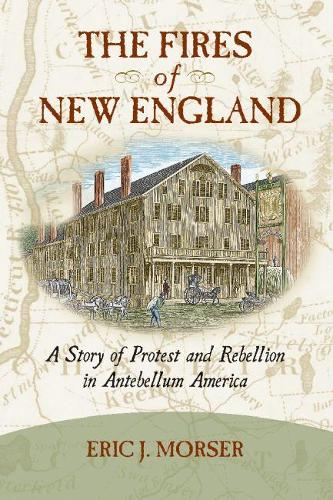 The Fires of New England: A Story of Protest and Rebellion in Antebellum America (Hardback)