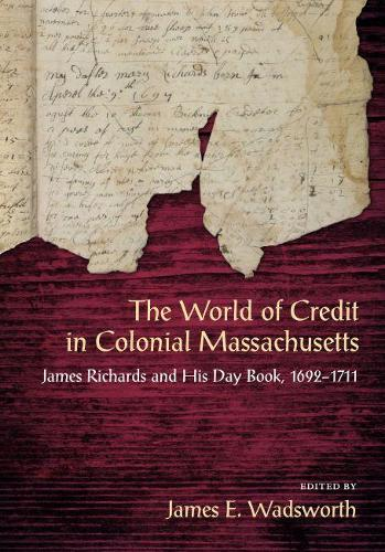 The World of Credit in Colonial Massachusetts: James Richards and His Day Book, 1692-1711 (Hardback)
