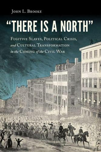 There Is a North: Fugitive Slaves, Political Crisis, and Cultural Transformation in the Coming of the Civil War (Paperback)