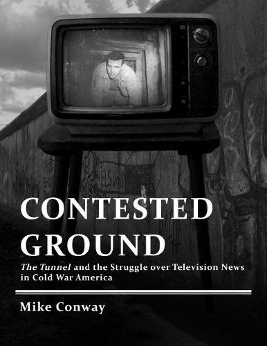 Contested Ground: The Tunnel and the Struggle Over Television News in Cold War America - Culture and Politics in the Cold War and Beyond (Hardback)